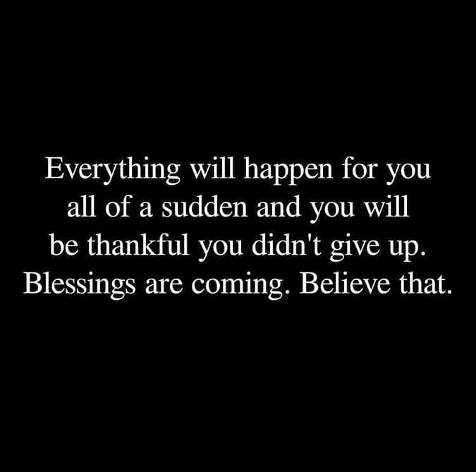 Allt kommer att hända för dig helt plötsligt och du kommer att vara tacksam du gav inte upp.