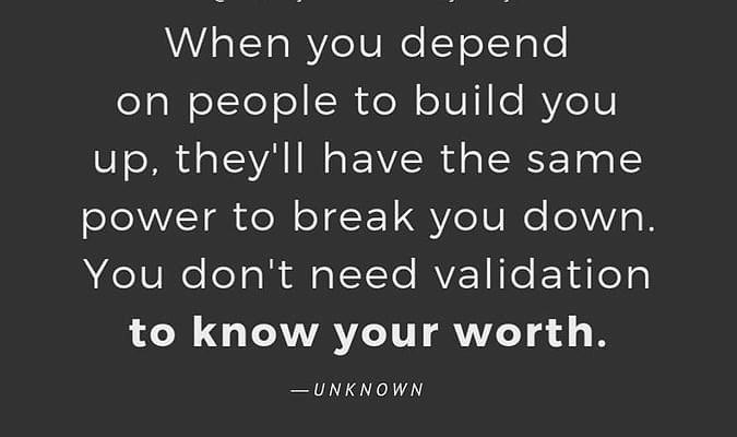 När du är beroende av att människor ska bygga upp dig, kommer de ha samma makt att bryta dig ner.
