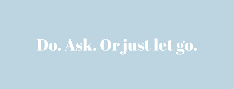 Do. Ask. Or just let go.