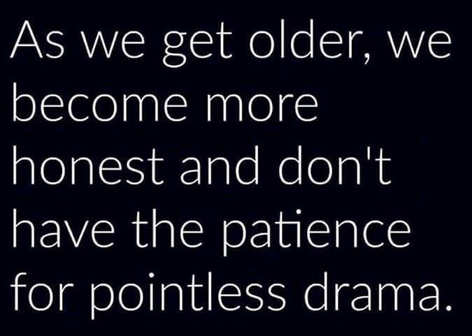 När vi blir äldre blir vi mer ärliga och har inte tålamod för meningslöst drama.