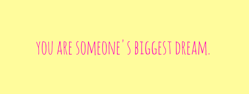 you are someone's biggest dreams.