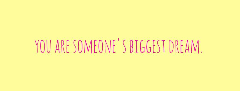 you are someone's biggest dreams.