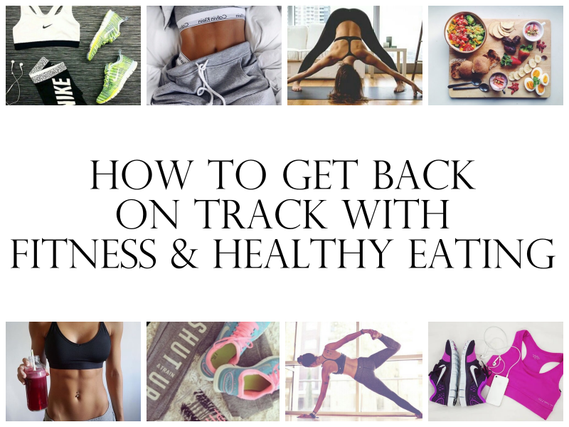 How To Get Back On Track With Fitness & Healthy Eating