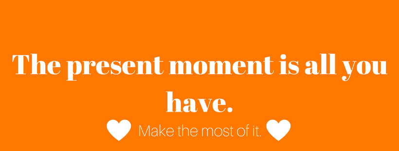 The present moment is all you have.